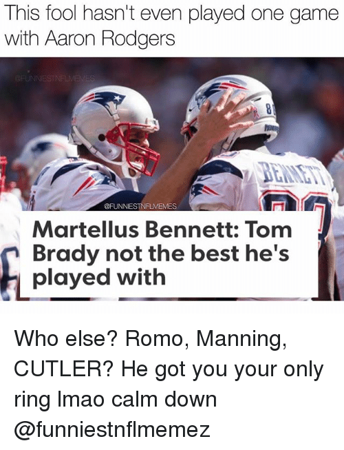 Aaron Rodgers, Lmao, and Nfl: This fool hasn't even played one game  with Aaron Rodgers  @FUNNIESTNFLMEMES  Martellus Bennett: Tom  Brady not the best he's  played with Who else? Romo, Manning, CUTLER? He got you your only ring lmao calm down @funniestnflmemez