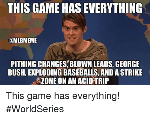 baseballs: THIS GAME HAS EVERYTHING  @MLBMEME  PITHING CHANGES, BLOWN LEADS, GEORGE  BUSH, EXPLODING BASEBALLS, AND A STRIKE  ZONE ON AN ACID TRIP This game has everything! #WorldSeries