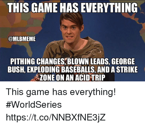 baseballs: THIS GAME HAS EVERYTHING  @MLBMEME  PITHING CHANGES,BLOWN LEADS, GEORGE  BUSH, EKPLODING BASEBALLS, AND A STRIKE  ZONE ON AN ACID TRIP This game has everything! #WorldSeries https://t.co/NNBXfNE3jZ