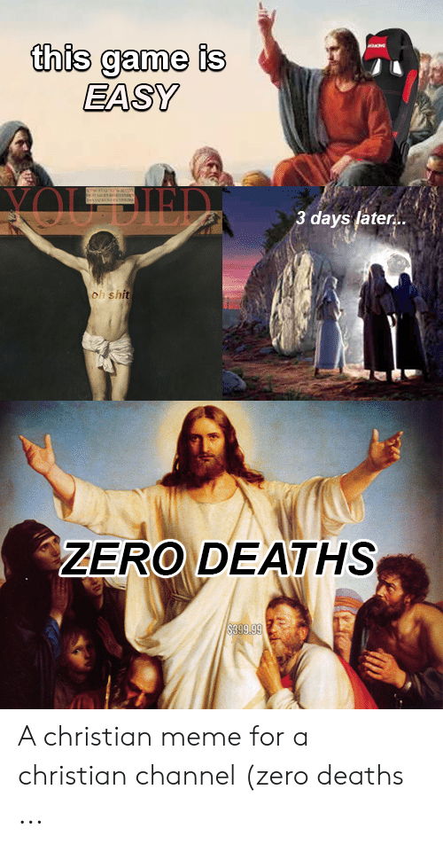 Channel Zero: this game is  EASY  3 days later..  h shi  ZERO DEATHS A christian meme for a christian channel (zero deaths ...