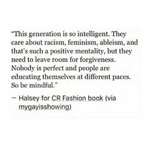 """mentality: """"This generation is so intelligent. They  care about racism, feminism, ableism, and  that's such a positive mentality, but they  need to leave room for forgiveness.  Nobody is perfect and people are  educating themselves at different paces.  So be mindful  .""""  Halsey for CR Fashion book (via  mygayisshowing)"""
