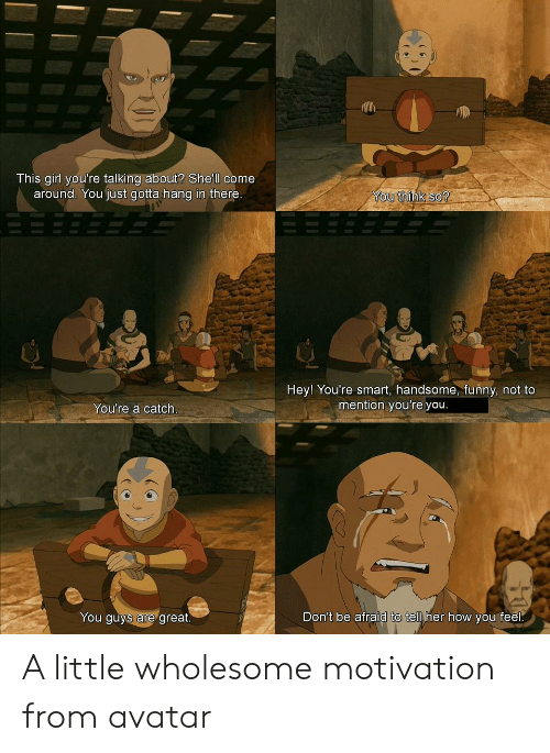 Funny, Avatar, and Girl: This girl you're talking about? She'll come  around. You just gotta hang in there.  You think so?  Hey! You're smart, handsome, funny, not to  mention you're you.  You're a catch.  Don't be afraid to tell her how you feel.  You guys are great. A little wholesome motivation from avatar