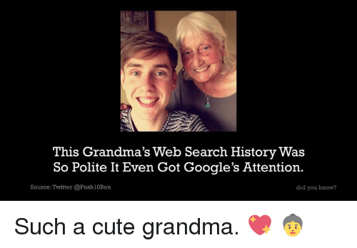 Attentation: This Grandma's Web Search History Was  So Polite It Even Got Google's Attention.  Source: Twitter @Push10Ben  did you know? Such a cute grandma. 💖 👵