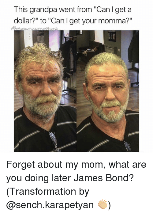 """Youre Momma: This grandpa went from """"Can lget a  dollar?"""" to """"Can I get your momma?""""  aunet Forget about my mom, what are you doing later James Bond? (Transformation by @sench.karapetyan 👏🏼)"""