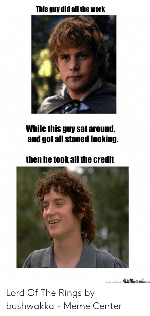 Funny Lord Of The Rings: This guy did all the work  While this guy sat around,  and got all stoned looking.  then he took all the credit  emetentera  memecenter.conm Lord Of The Rings by bushwakka - Meme Center