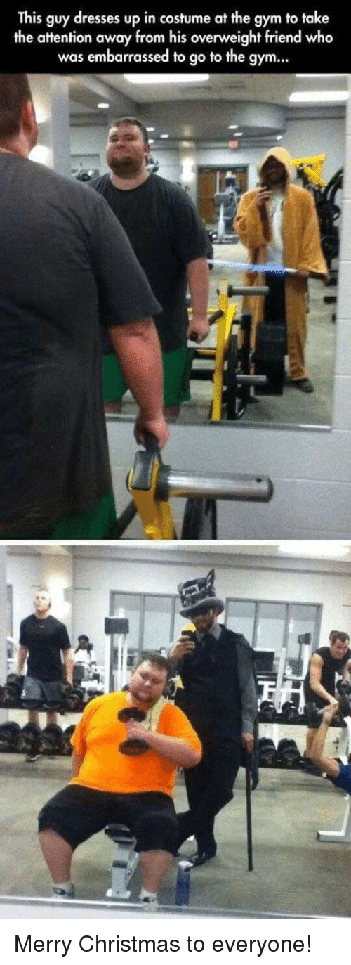 Christmas, Gym, and Dresses: This guy dresses up in costume at the gym to take  the attention away from his overweight friend who  was embarrassed to go to the gym Merry Christmas to everyone!