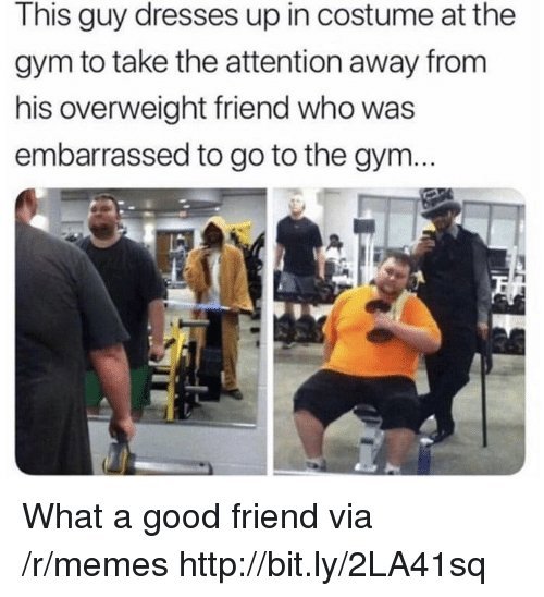 A Good Friend: This guy dresses up in costume at the  gym to take the attention away from  his overweight friend who was  embarrassed to go to the gym... What a good friend via /r/memes http://bit.ly/2LA41sq