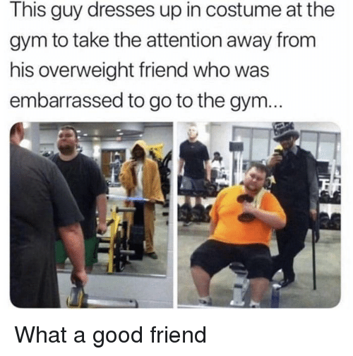 A Good Friend: This guy dresses up in costume at the  gym to take the attention away from  his overweight friend who was  embarrassed to go to the gym... What a good friend