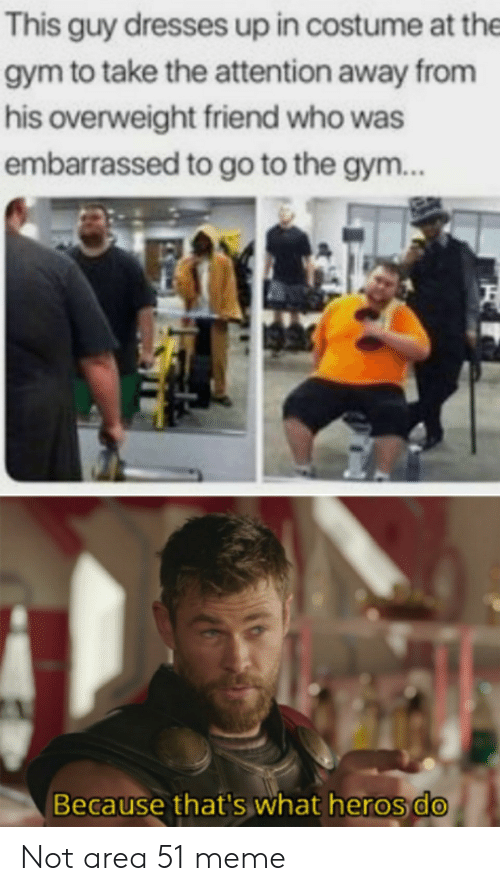 Gym, Meme, and Dresses: This guy dresses up in costume at the  gym to take the attention away from  his overweight friend who was  embarrassed to go to the gym..  Because that's what heros do Not area 51 meme