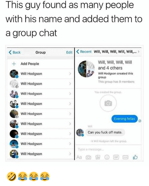 Group Chat, Chat, and Fuck: This guy found as many people  with his name and added them to  a group chat  < Back  Group  Edit Recent Will, Will, will, will, ill.>  Will, Will, Will, Will  and 4 others  Add People  Will Hodgson  Will Hodgson  Will Hodgson  Will Hodgson  Will Hodgson  Will Hodgson  Will Hodgson  Will Hodgson  Will Hodgson  Will Hodgson created this  group  This group has 9 members  You created the group  Evening fellas  will  Can you fuck off mate  Will Hodson left the group  Type a message 🤣😂😂😂