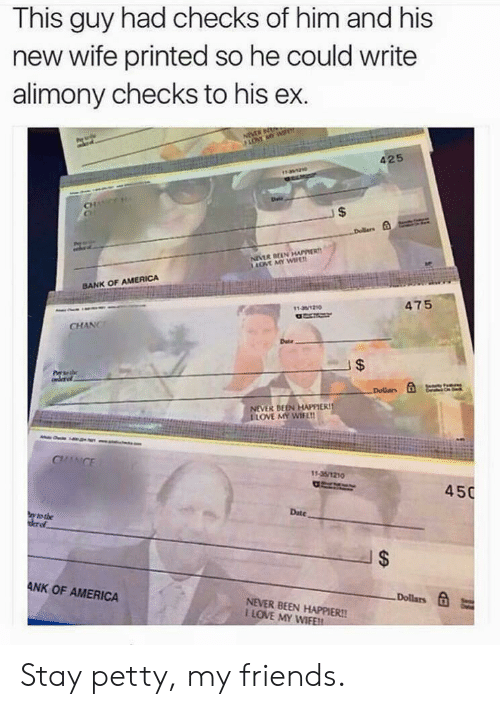 Neve: This guy had checks of him and his  new wife printed so he could write  alimony checks to his ex.  425  CH  BANK OF AMERICA  11-3/1210  475  CHANC  Date  NEVE BEEN HAER  ILOVE MY wi'm  11-35/1210  450  Date  I $  ANK OF AMERICA  Dollars t  NEVER BEEN HAPPIER!!  I LOVE MY WIFE! Stay petty, my friends.