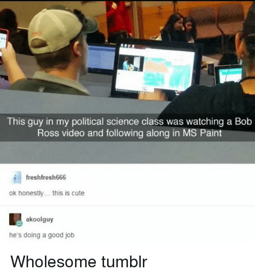Cute, Tumblr, and Bob Ross: This guy in my political science class was watching a Bob  Ross video and following along in MS Pain  freshfresh666  ok honestly. this is cute  akoolguy  he's doing a good job Wholesome tumblr