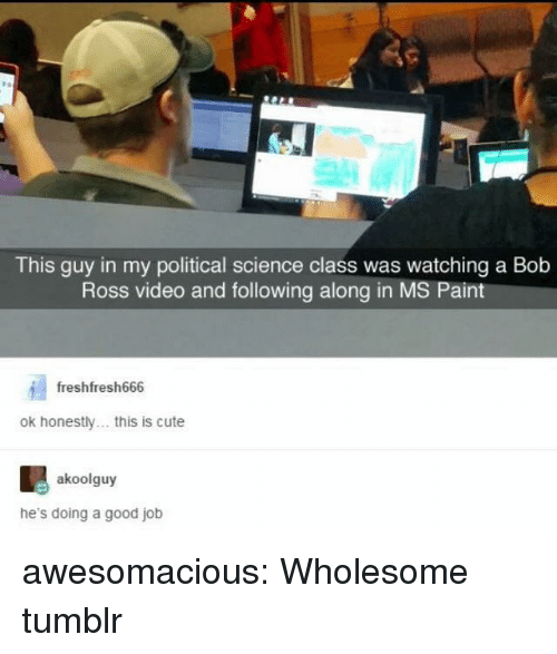 Cute, Tumblr, and Blog: This guy in my political science class was watching a Bob  Ross video and following along in MS Pain  freshfresh666  ok honestly. this is cute  akoolguy  he's doing a good job awesomacious:  Wholesome tumblr