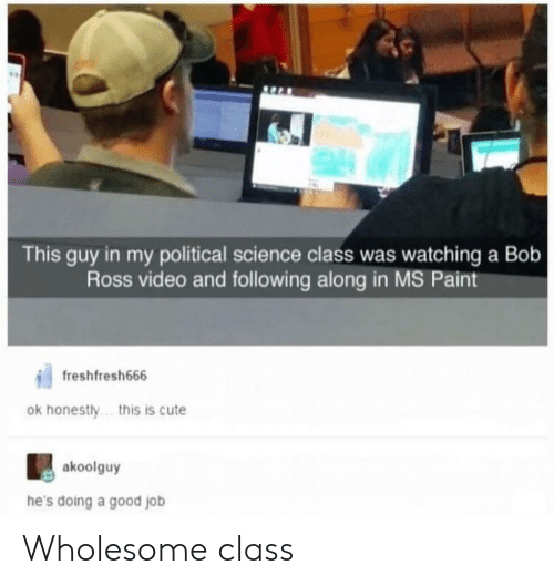 Hes Doing: This guy in my political science class was watching a Bob  Ross video and following along in MS Paint  freshfresh666  ok honestly  .this is cute  akoolguy  he's doing a good job Wholesome class