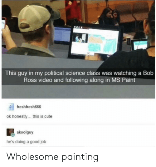 Hes Doing: This guy in my political science class was watching a Bob  Ross video and following along in MS Paint  freshfresh666  ok honestly... this is cute  akoolguy  he's doing a good job Wholesome painting