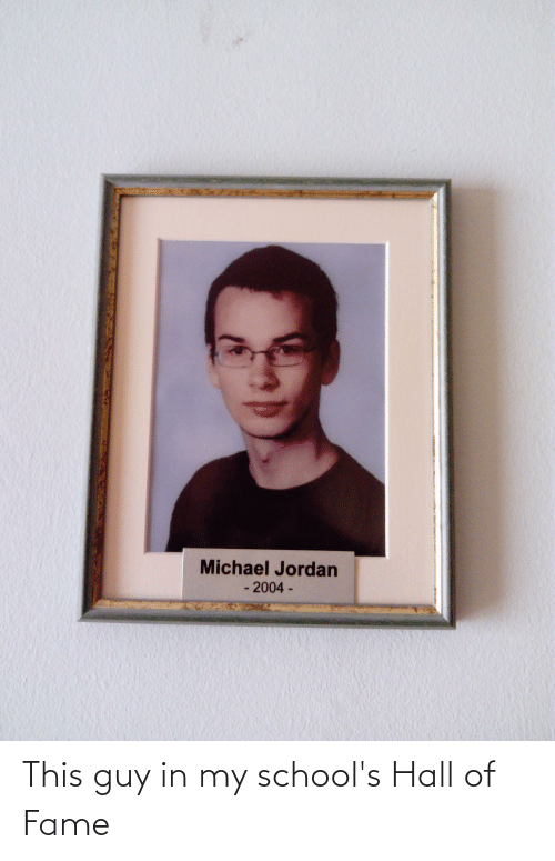fame: This guy in my school's Hall of Fame