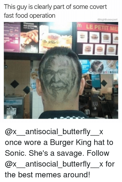 bests: This guy is clearly part of some covert  fast food operation  @highfiveexpert  LE PETIT ME @x__antisocial_butterfly__x once wore a Burger King hat to Sonic. She's a savage. Follow @x__antisocial_butterfly__x for the best memes around!