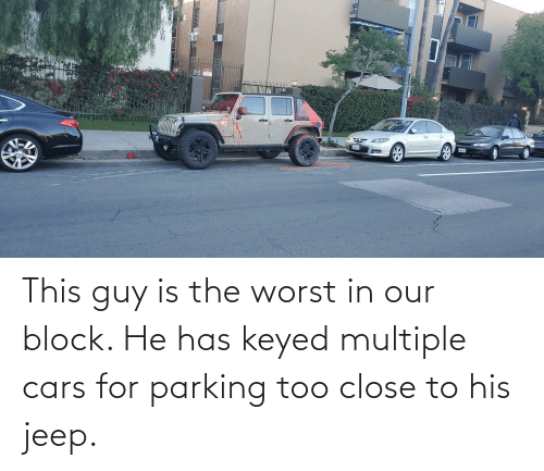 Jeep: This guy is the worst in our block. He has keyed multiple cars for parking too close to his jeep.