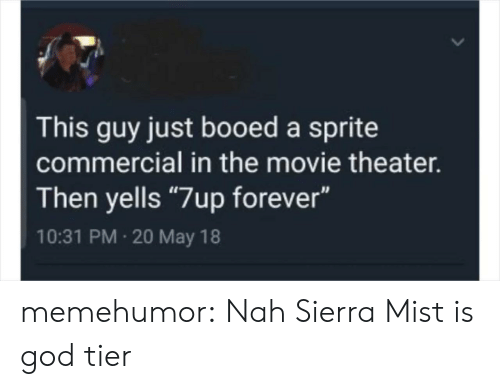 """booed: This guy just booed a sprite  commercial in the movie theater.  Then yells """"7up forever""""  10:31 PM 20 May 18 memehumor:  Nah Sierra Mist is god tier"""