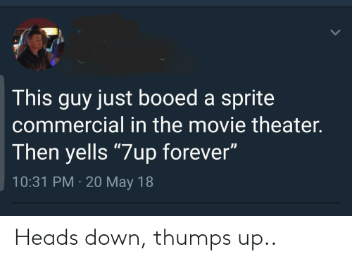 """booed: This guy just booed a sprite  commercial in the movie theater.  Then yells """"7up forever""""  10:31 PM 20 May 18 Heads down, thumps up.."""