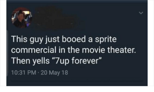 """Forever, Movie, and Movie Theater: This guy just booed a sprite  commercial in the movie theater.  Then yells """"7up forever""""  10:31 PM 20 May 18"""
