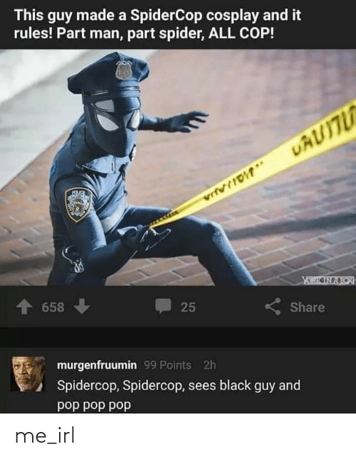 dod: This guy made a SpiderCop cosplay and it  rules! Part man, part spider, ALL COP!  UAUITU  vrtvIIDT*  YORK IN A BOI  658  25  Share  murgenfruumin 99 Points 2h  Spidercop, Spidercop, sees black  and  guy  dod dod dod me_irl