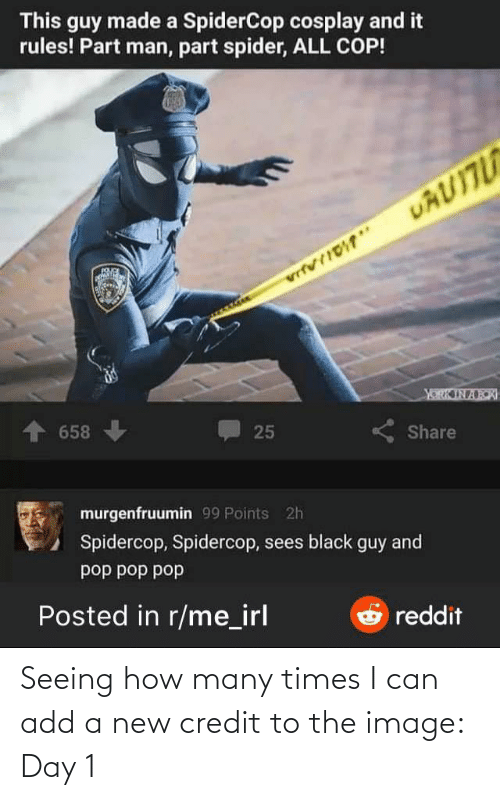 dod: This guy made a SpiderCop cosplay and it  rules! Part man, part spider, ALL COP!  UAUITU  vrfvrIDT*  YORK IN ARK  + 658  25  Share  murgenfruumin 99 Points 2h  Spidercop, Spidercop, sees black guy and  dod dod dod  Posted in r/me_irl  O reddit Seeing how many times I can add a new credit to the image: Day 1