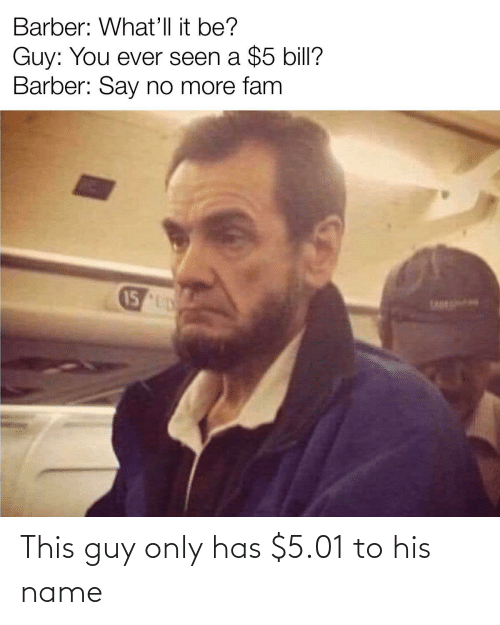 name: This guy only has $5.01 to his name
