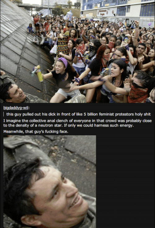 Energy, Fucking, and Shit: this guy pulled out his dick in front of like 5 billion feminist protestors holy shit  I imagine the collective anal clench of everyone in that crowd was probably close  to the density of a neutron star. If only we could harness such energy.  Meanwhile, that guy's fucking face.