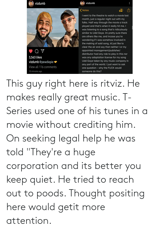 """tunes: This guy right here is ritviz. He makes really great music. T-Series used one of his tunes in a movie without crediting him. On seeking legal help he was told """"They're a huge corporation and its better you keep quiet. He tried to reach out to poods. Thought positing here would getit more attention."""