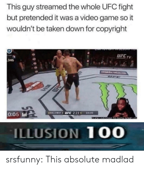 Taken, Tumblr, and Ufc: This guy streamed the whole UFC fight  but pretended it was a video game so it  wouldn't be taken down for copyright  UFCTV  346  LSK  0:05 ll  ILLUSION 10O srsfunny:  This absolute madlad