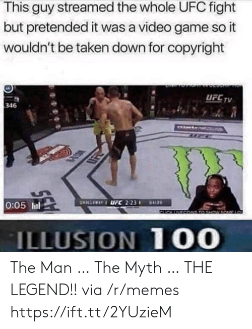 The Legend: This guy streamed the whole UFC fight  but pretended it was a video game so it  wouldn't be taken down for copyright  UFC TV  346  ELLEWAYUFC 2123  0:05 Inl  DALS  MCO TO HW  ILLUSION 100 The Man … The Myth … THE LEGEND!! via /r/memes https://ift.tt/2YUzieM