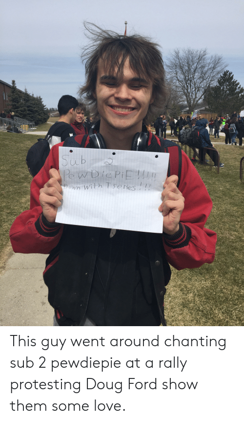 Doug Ford: This guy went around chanting sub 2 pewdiepie at a rally protesting Doug Ford show them some love.