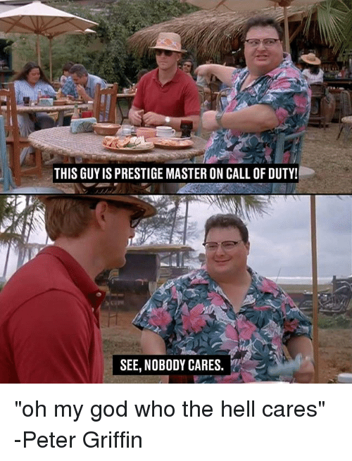 "Peter Griffin: THIS GUYIS PRESTIGE MASTER ON CALL OF DUTY!  SEE, NOBODY CARES. ""oh my god who the hell cares"" -Peter Griffin"