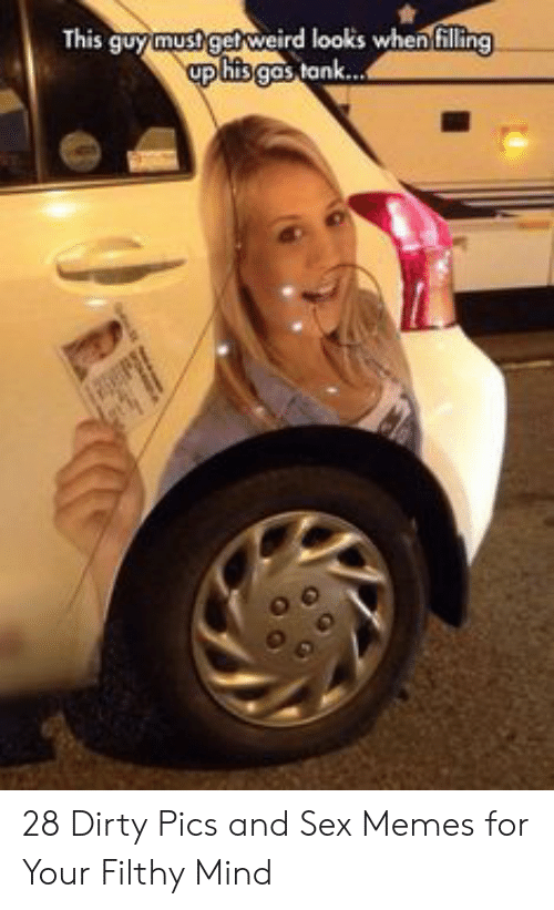Sex Memes: This guymustget weird looks when filling  up his gas tank... 28 Dirty Pics and Sex Memes for Your Filthy Mind