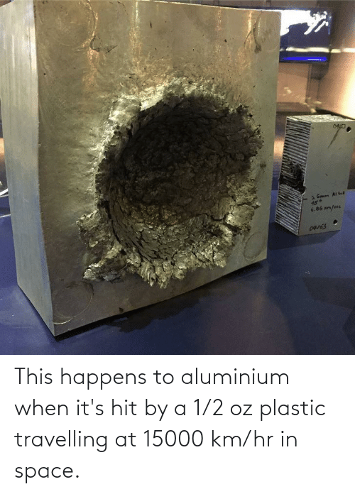 1 2: This happens to aluminium when it's hit by a 1/2 oz plastic travelling at 15000 km/hr in space.