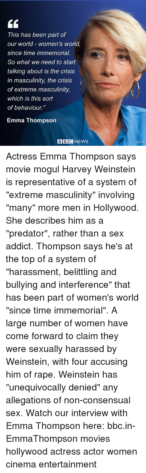 "Memes, Movies, and Sex: This has been part of  our world - women's world  since time immemorial.  So what we need to start  talking about is the crisis  in masculinity, the crisis  of extreme masculinity,  which is this sort  of behaviour.  Emma Thompson  BBCNEWS  GETTY Actress Emma Thompson says movie mogul Harvey Weinstein is representative of a system of ""extreme masculinity"" involving ""many"" more men in Hollywood. She describes him as a ""predator"", rather than a sex addict. Thompson says he's at the top of a system of ""harassment, belittling and bullying and interference"" that has been part of women's world ""since time immemorial"". A large number of women have come forward to claim they were sexually harassed by Weinstein, with four accusing him of rape. Weinstein has ""unequivocally denied"" any allegations of non-consensual sex. Watch our interview with Emma Thompson here: bbc.in-EmmaThompson movies hollywood actress actor women cinema entertainment"