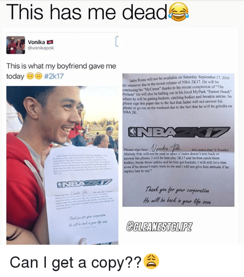 """Sign Here: This has me dead  Vonika  avonikapok  This is what my boyfriend gave me  today  #2k17  Jaden Rome will not be available on Saturday September  17  ill whenever due to the recent release of NBA 2K17. He will be  continuing his MyCareer thanks to his recent completion of The  lude"""" He will also be balling out in his local MyPark Beach-  here he will be getting buckets, catching bodies and breakin ankles. So  lease sign this paper due to the fact that Jaden will not answer his  hone or go out on the weekend due to the fact that he will be grindin on  NBA 2K.  Please sign here this states that vonika  Malody Pok will not be mad or upset if Jaden doesn't text back or  answer his  phone, I will let him play 2K17 and let him catch them  bodies, break those ankles and let him get buckets, I will still love him  even if he  doesn't reply back to me and will not give him attitude if he  replies late to me.""""  He wil be back  your life soon Can I get a copy??😩"""