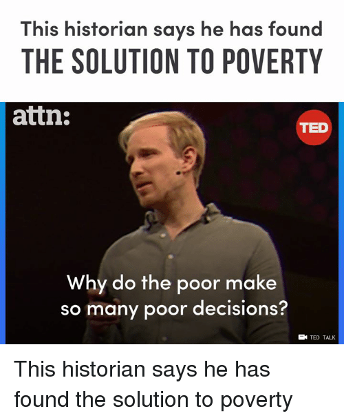 Memes, Ted, and Decisions: This historian says he has found  THE SOLUTION TO POVERTY  attn:  TED  Why do the poor make  so many poor decisions?  EN TED TALK This historian says he has found the solution to poverty