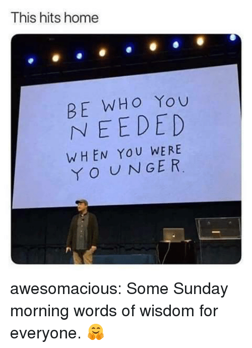Sunday Morning: This hits home  BE WHO You  NEEDED  WHEN YOU WERE  O UNGER awesomacious:  Some Sunday morning words of wisdom for everyone. 🤗