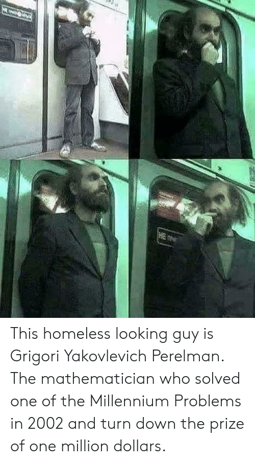 millennium: This homeless looking guy is Grigori Yakovlevich Perelman. The mathematician who solved one of the Millennium Problems in 2002 and turn down the prize of one million dollars.
