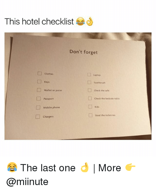 forgeted: This hotel checklist  Don't forget  Clothes  Laptop  Keys  Toothbrush  Wallet or purse  □  Check the safe  Passport  Check the bedside table  Kids  Mobile phone  □  steal the toiletries  Chargers 😂 The last one 👌   More 👉 @miinute