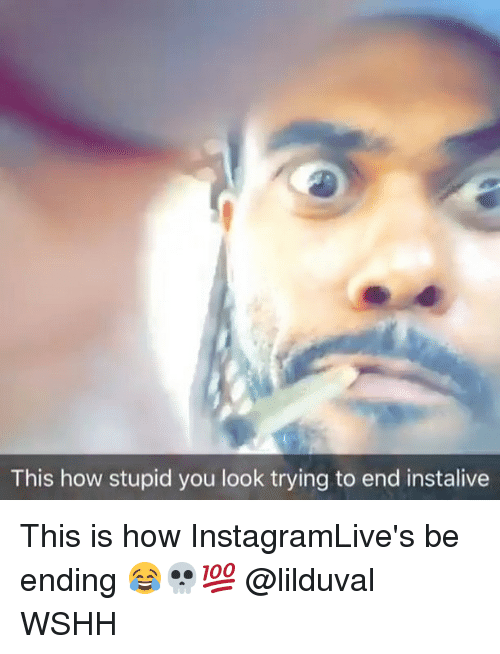 Memes, Wshh, and 🤖: This how stupid you look trying to end instalive This is how InstagramLive's be ending 😂💀💯 @lilduval WSHH