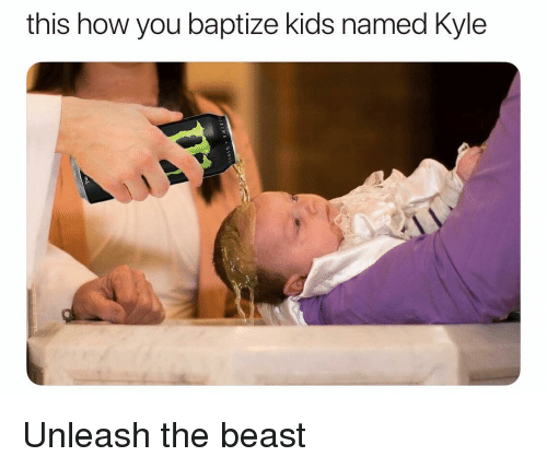 Memes, Kids, and 🤖: this how you baptize kids named Kyle Unleash the beast