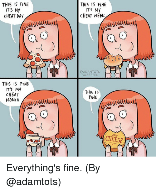 Cheat Day: THIS I5 FINE  ITS My  CHEAT DAY  THIS IS FINE  ITS MY  CHEAT WEEK  0  0)  00 0、  @ADAMTOTS  BUZZFEED  THiS IS FINE  IT'S My  CHEAT  MONTH  THis IS  FINE  AGED  CHEESE Everything's fine. (By @adamtots)