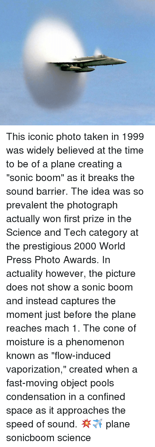 """sound barrier: This iconic photo taken in 1999 was widely believed at the time to be of a plane creating a """"sonic boom"""" as it breaks the sound barrier. The idea was so prevalent the photograph actually won first prize in the Science and Tech category at the prestigious 2000 World Press Photo Awards. In actuality however, the picture does not show a sonic boom and instead captures the moment just before the plane reaches mach 1. The cone of moisture is a phenomenon known as """"flow-induced vaporization,"""" created when a fast-moving object pools condensation in a confined space as it approaches the speed of sound. 💥✈ plane sonicboom science"""