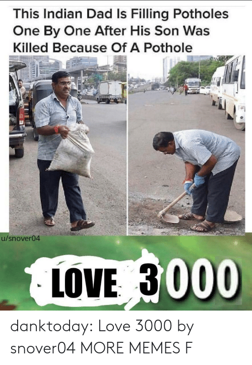 One By One: This Indian Dad Is Filling Potholes  One By One After His Son Was  Killed Because Of A Pothole  54  u/snover04  LOVE 3000 danktoday:  Love 3000 by snover04 MORE MEMES  F