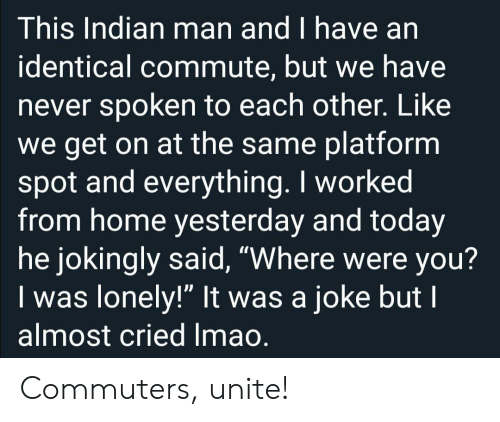 """Identical: This Indian man and I have an  identical commute, but we have  never spoken to each other. Like  we get on at the same platform  spot and everything. I worked  from home yesterday and today  he jokingly said, """"Where were you?  Iwas lonely!"""" It was a joke but I  almost cried Imao. Commuters, unite!"""