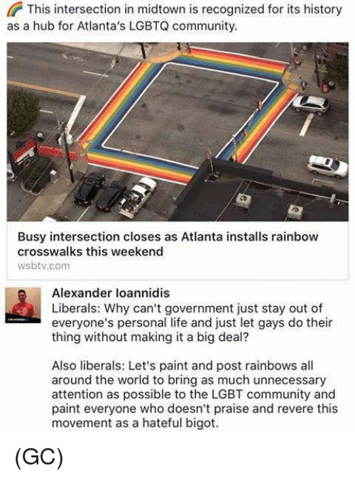 Bigotism: This intersection in midtown is recognized for its history  as a hub for Atlanta's LGBTQ community  Busy intersection closes as Atlanta installs rainbow  crosswalks this weekend  wsbtv.com  Alexander loannidis  Liberals: Why can't government just stay out of  everyone's personal life and just let gays do their  thing without making it a big deal?  Also liberals: Let's paint and post rainbows all  around the world to bring as much unnecessary  attention as possible to the LGBT community and  paint everyone who doesn't praise and revere this  movement as a hateful bigot. (GC)