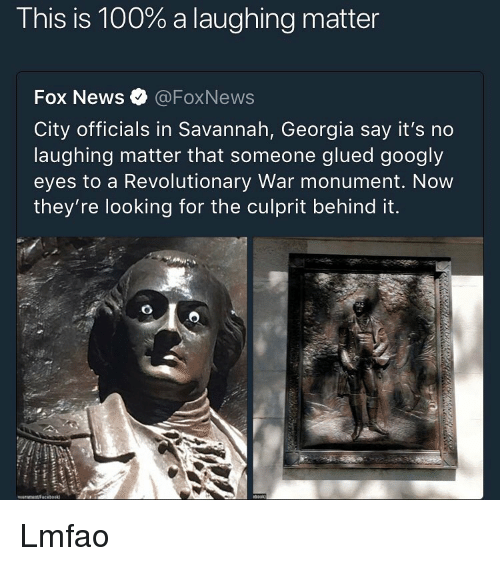 Anaconda, Memes, and News: This is 100% a laughing matter  Fox News @FoxNews  City officials in Savannah, Georgia say it's no  laughing matter that someone glued googly  eyes to a Revolutionary War monument. Now  they're looking for the culprit behind it. Lmfao